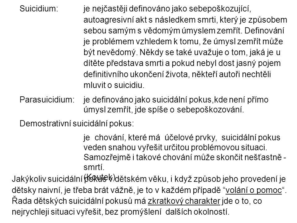 Suicidium: je nejčastěji definováno jako sebepoškozující, autoagresivní akt s následkem smrti, který je způsobem sebou samým s vědomým úmyslem zemřít. Definování je problémem vzhledem k tomu, že úmysl zemřít může být nevědomý. Někdy se také uvažuje o tom, jaká je u dítěte představa smrti a pokud nebyl dost jasný pojem definitivního ukončení života, někteří autoři nechtěli mluvit o suicidiu.