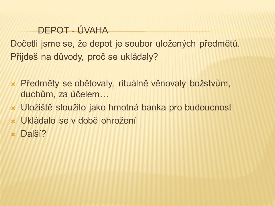 DEPOT - ÚVAHA Dočetli jsme se, že depot je soubor uložených předmětů. Přijdeš na důvody, proč se ukládaly