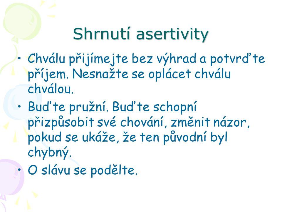 Shrnutí asertivity Chválu přijímejte bez výhrad a potvrďte příjem. Nesnažte se oplácet chválu chválou.
