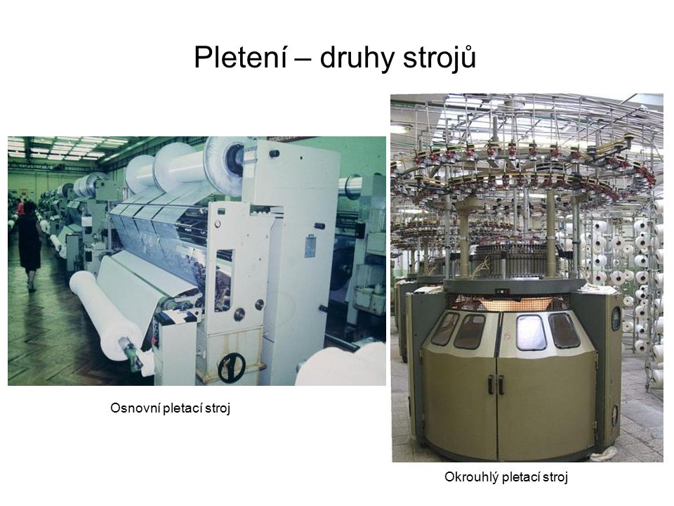 Pletení – druhy strojů Osnovní pletací stroj Okrouhlý pletací stroj