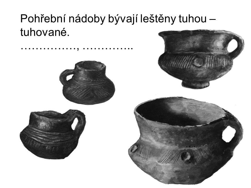 Pohřební nádoby bývají leštěny tuhou – tuhované. ……………, …………..