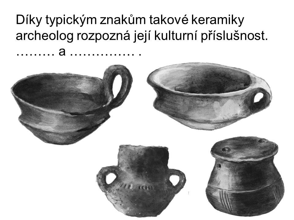 Díky typickým znakům takové keramiky archeolog rozpozná její kulturní příslušnost. ……… a …………… .
