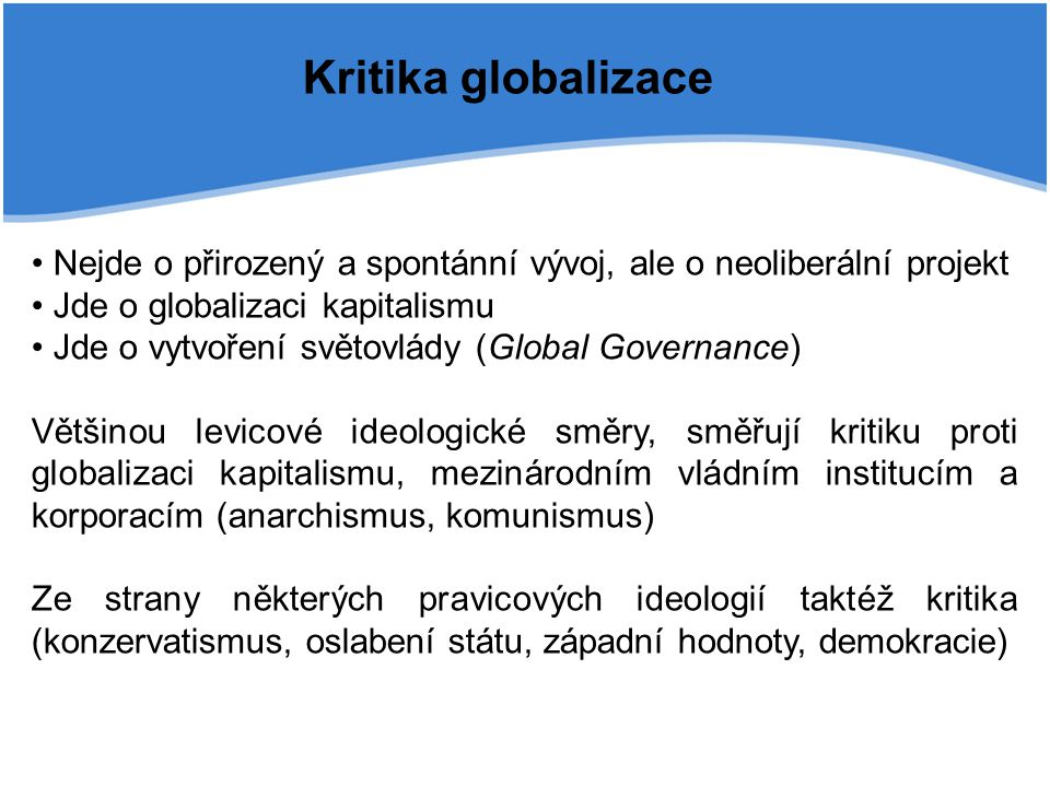 Kritika globalizace Nejde o přirozený a spontánní vývoj, ale o neoliberální projekt. Jde o globalizaci kapitalismu.