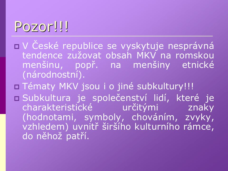Pozor!!! V České republice se vyskytuje nesprávná tendence zužovat obsah MKV na romskou menšinu, popř. na menšiny etnické (národnostní).