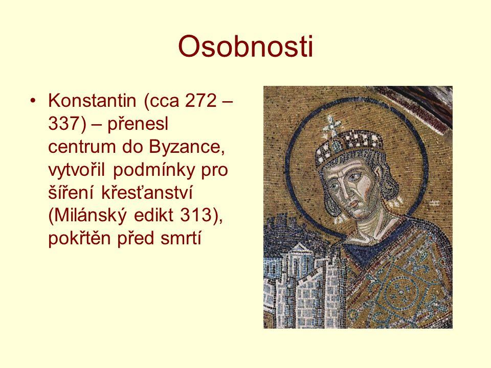 Osobnosti Konstantin (cca 272 – 337) – přenesl centrum do Byzance, vytvořil podmínky pro šíření křesťanství (Milánský edikt 313), pokřtěn před smrtí.