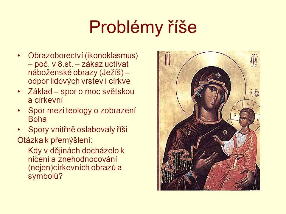 Problémy říše Obrazoborectví (ikonoklasmus) – poč. v 8.st. – zákaz uctívat náboženské obrazy (Ježíš) – odpor lidových vrstev i církve.