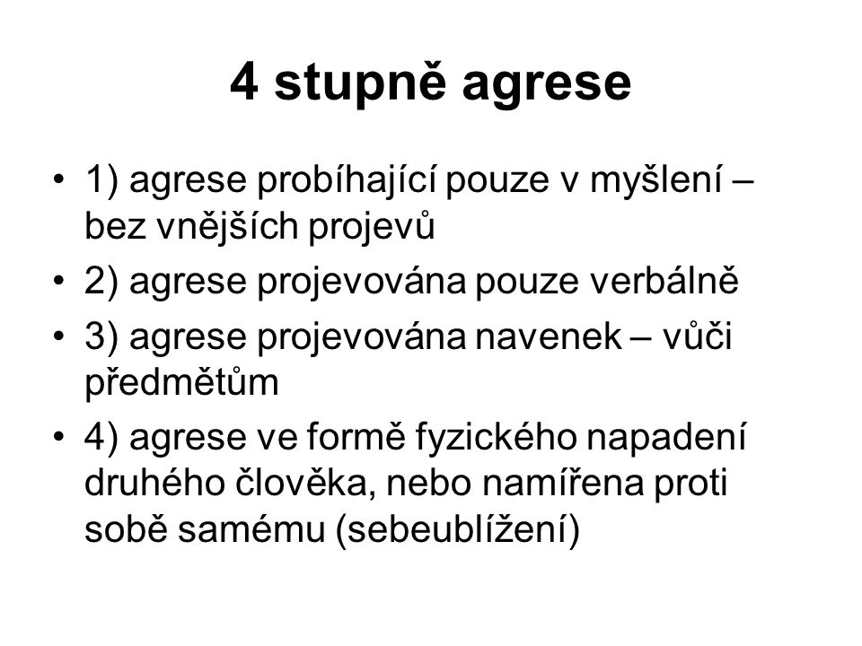 4 stupně agrese 1) agrese probíhající pouze v myšlení – bez vnějších projevů. 2) agrese projevována pouze verbálně.