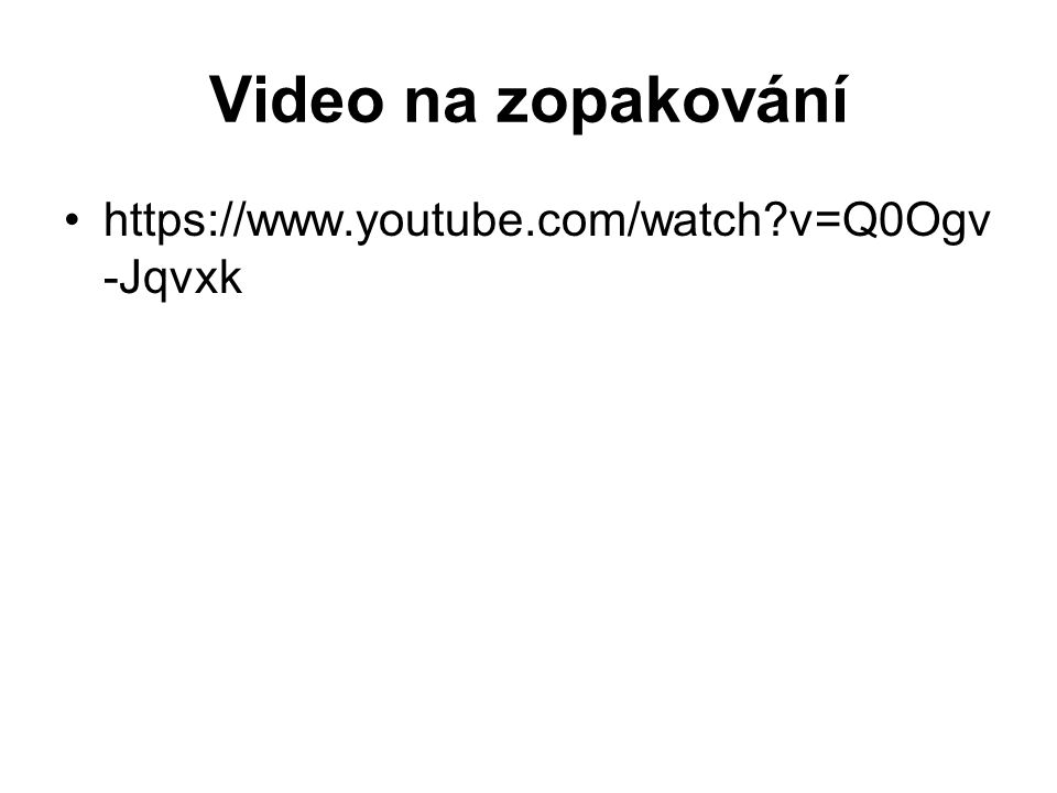 Video na zopakování https://www.youtube.com/watch v=Q0Ogv-Jqvxk
