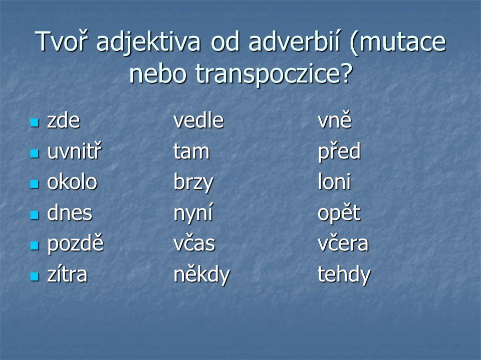 Tvoř adjektiva od adverbií (mutace nebo transpoczice