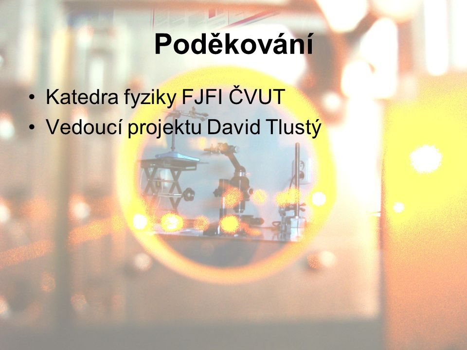 Poděkování Katedra fyziky FJFI ČVUT Vedoucí projektu David Tlustý