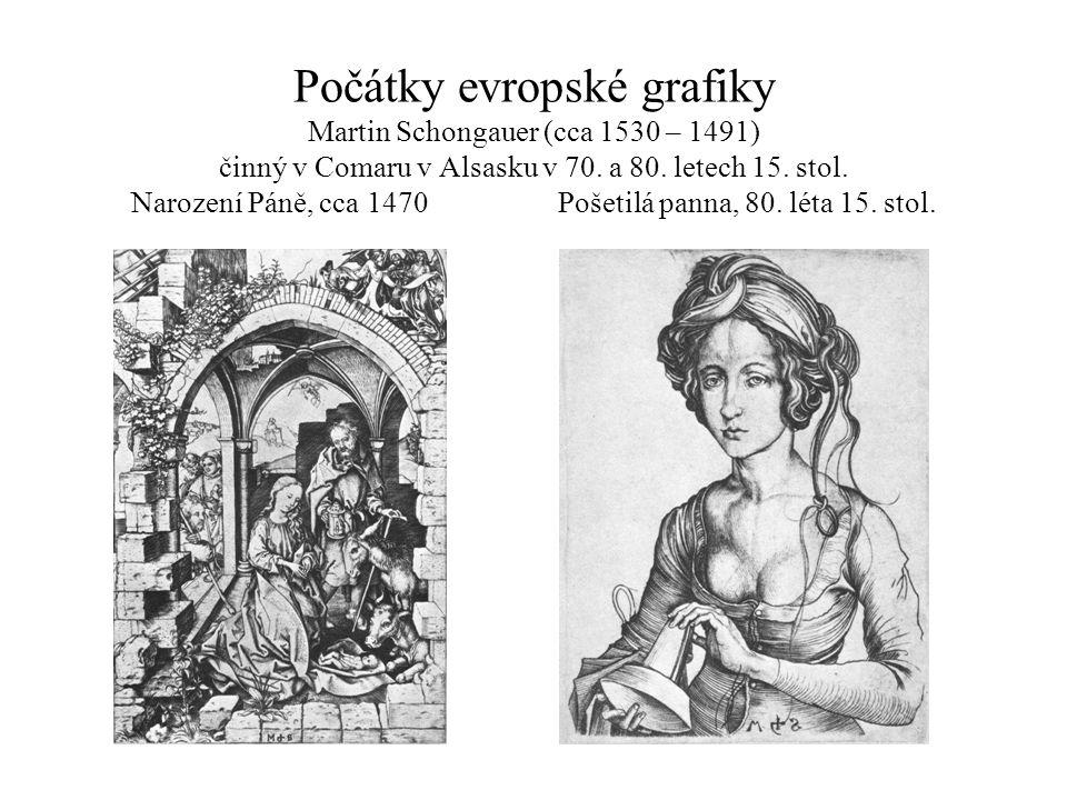 Počátky evropské grafiky Martin Schongauer (cca 1530 – 1491) činný v Comaru v Alsasku v 70.