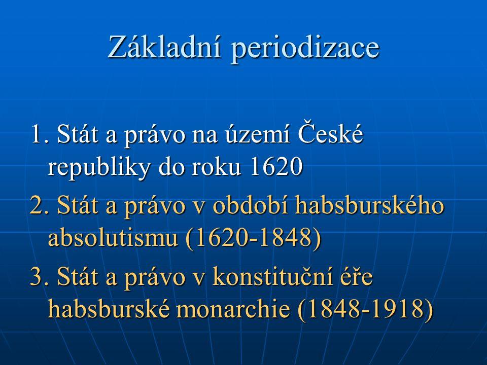 Základní periodizace 1. Stát a právo na území České republiky do roku 1620. 2. Stát a právo v období habsburského absolutismu (1620-1848)