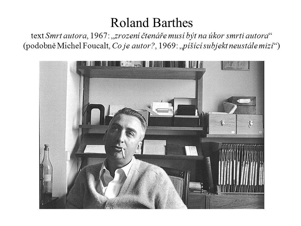 """Roland Barthes text Smrt autora, 1967: """"zrození čtenáře musí být na úkor smrti autora (podobně Michel Foucalt, Co je autor , 1969: """"píšící subjekt neustále mizí )"""