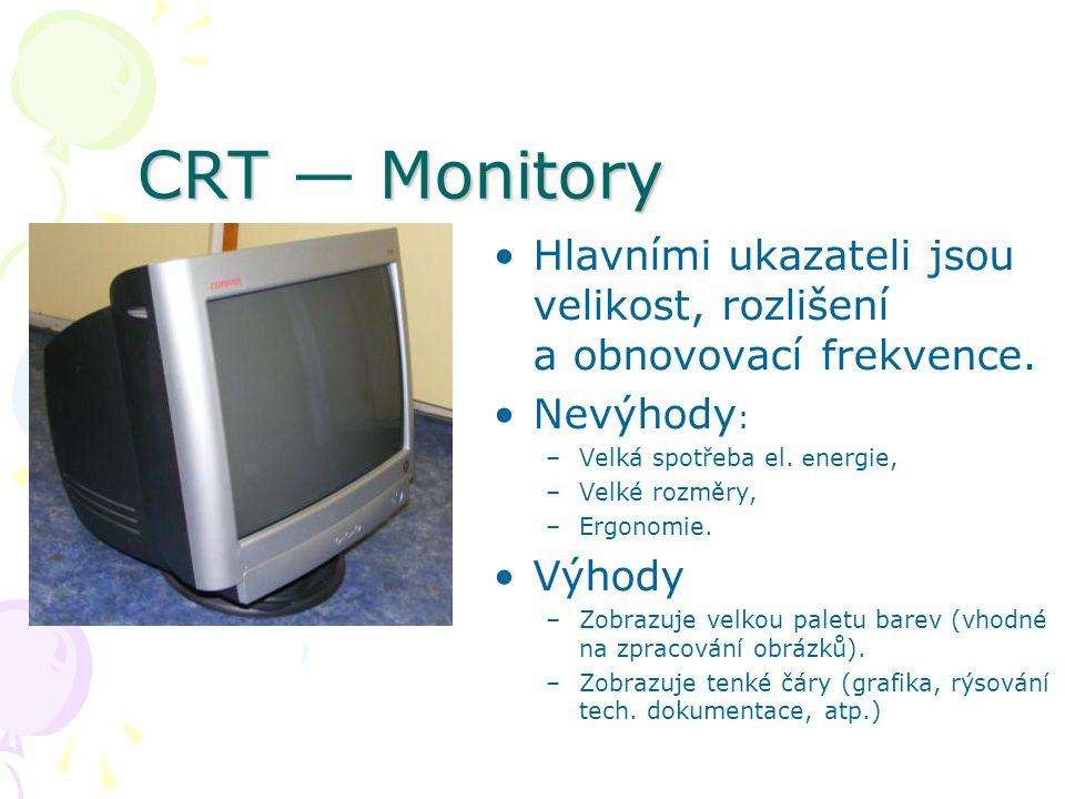 CRT — Monitory Hlavními ukazateli jsou velikost, rozlišení a obnovovací frekvence. Nevýhody: Velká spotřeba el. energie,