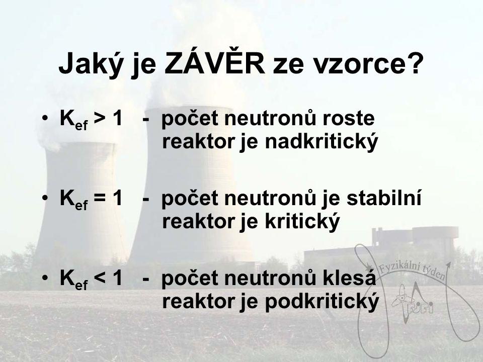 Jaký je ZÁVĚR ze vzorce Kef > 1 - počet neutronů roste reaktor je nadkritický. Kef = 1 - počet neutronů je stabilní reaktor je kritický.