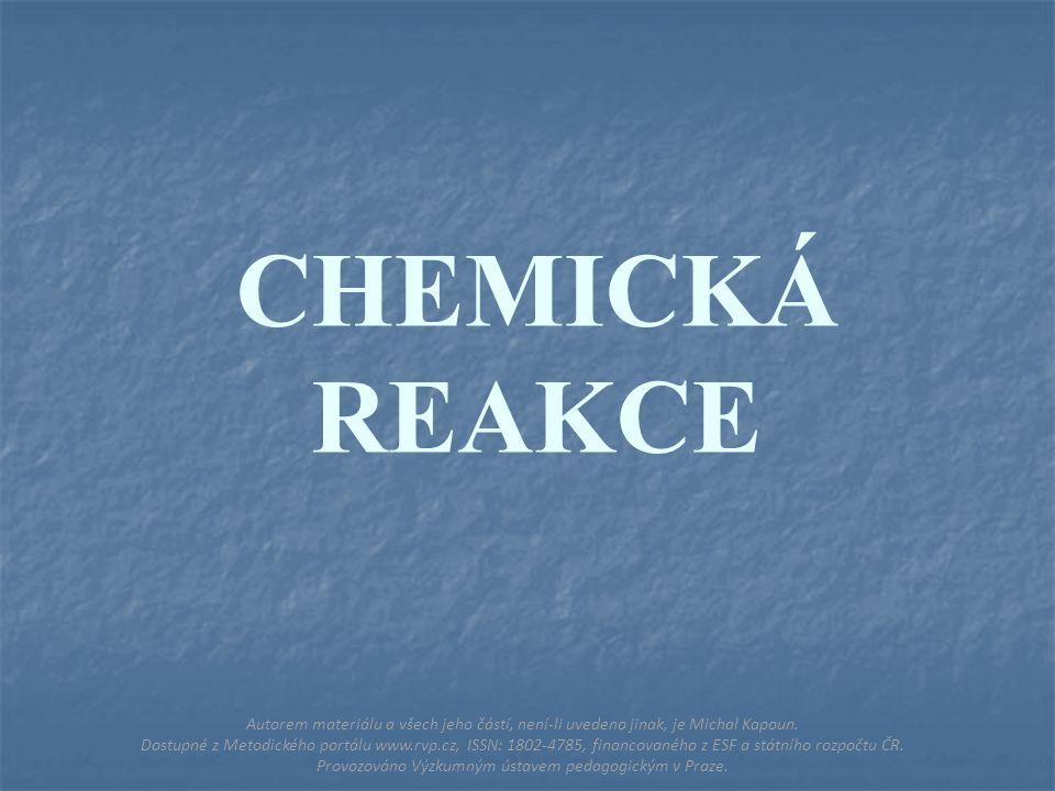 CHEMICKÁ REAKCE Autorem materiálu a všech jeho částí, není-li uvedeno jinak, je Michal Kapoun.