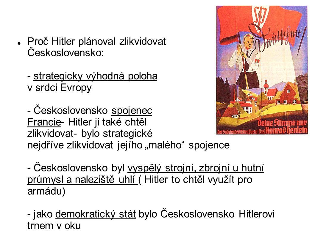 """Proč Hitler plánoval zlikvidovat Československo: - strategicky výhodná poloha v srdci Evropy - Československo spojenec Francie- Hitler ji také chtěl zlikvidovat- bylo strategické nejdříve zlikvidovat jejího """"malého spojence - Československo byl vyspělý strojní, zbrojní u hutní průmysl a naleziště uhlí ( Hitler to chtěl využít pro armádu) - jako demokratický stát bylo Československo Hitlerovi trnem v oku - byla dobrá záminka pro napadení- ochrana velké německé menšiny"""