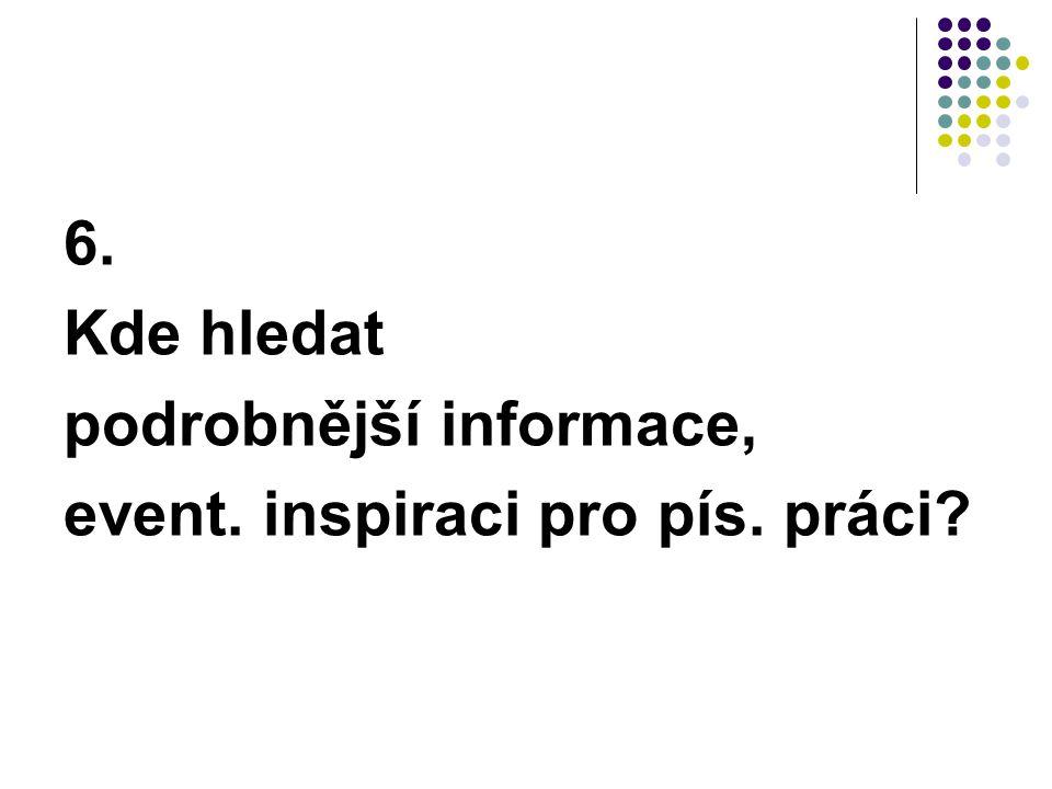 6. Kde hledat podrobnější informace, event. inspiraci pro pís. práci