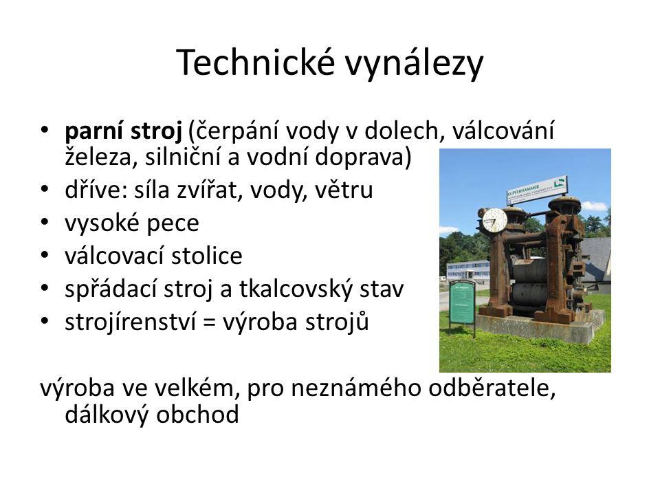 Technické vynálezy parní stroj (čerpání vody v dolech, válcování železa, silniční a vodní doprava) dříve: síla zvířat, vody, větru.