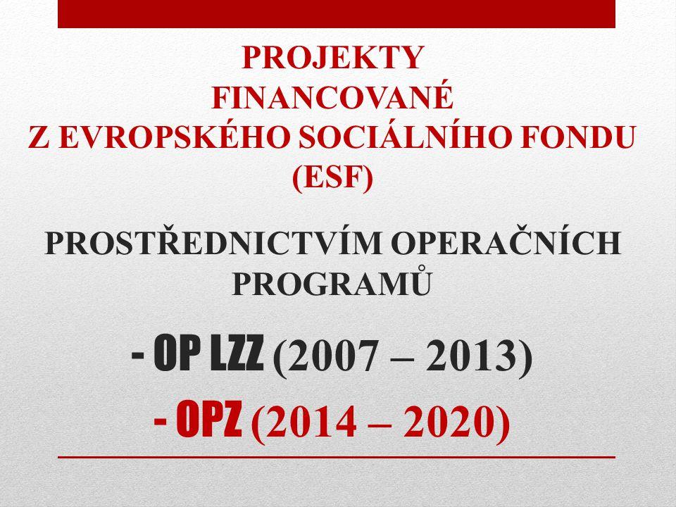 PROJEKTY FINANCOVANÉ Z EVROPSKÉHO SOCIÁLNÍHO FONDU (ESF) PROSTŘEDNICTVÍM OPERAČNÍCH PROGRAMŮ - OP LZZ (2007 – 2013) - OPZ (2014 – 2020)