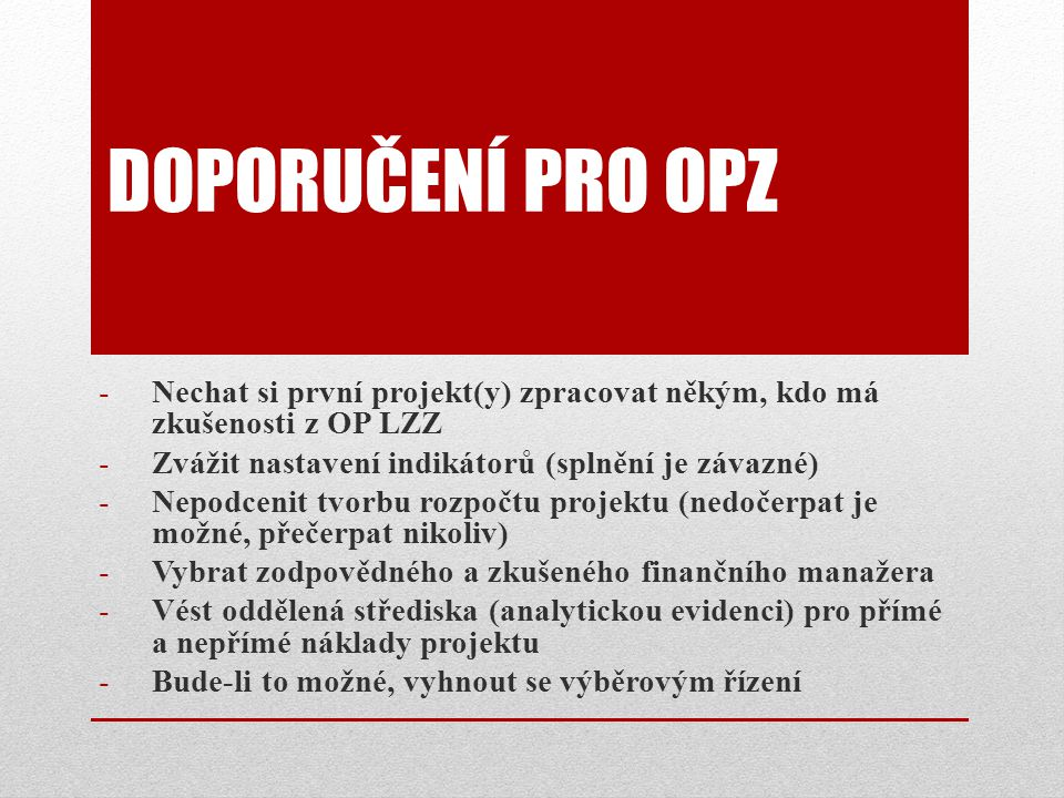 Doporučení pro OPZ Nechat si první projekt(y) zpracovat někým, kdo má zkušenosti z OP LZZ. Zvážit nastavení indikátorů (splnění je závazné)