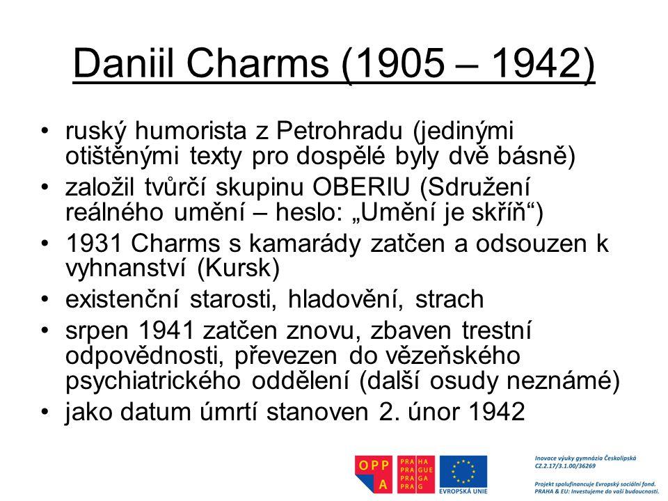 Daniil Charms (1905 – 1942) ruský humorista z Petrohradu (jedinými otištěnými texty pro dospělé byly dvě básně)
