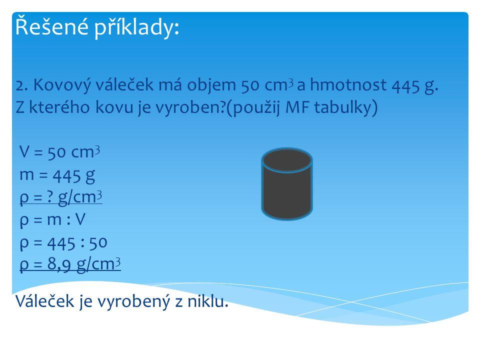 Řešené příklady: 2. Kovový váleček má objem 50 cm3 a hmotnost 445 g. Z kterého kovu je vyroben (použij MF tabulky)