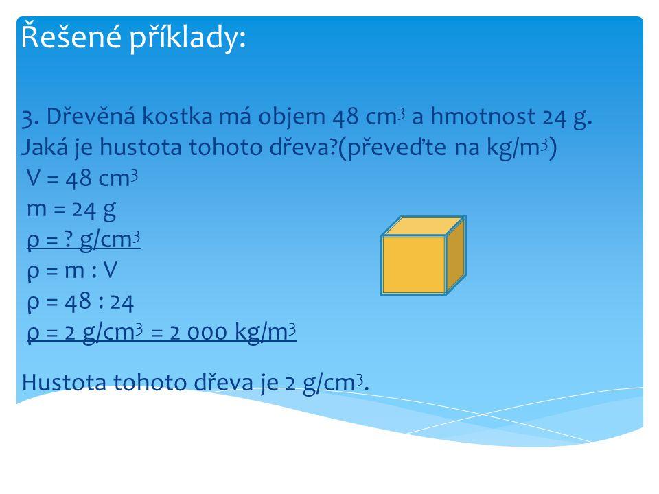 Řešené příklady: 3. Dřevěná kostka má objem 48 cm3 a hmotnost 24 g. Jaká je hustota tohoto dřeva (převeďte na kg/m3)