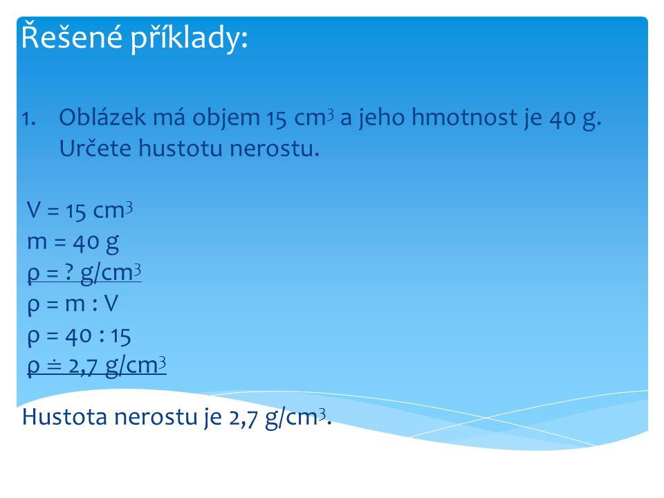 Řešené příklady: Oblázek má objem 15 cm3 a jeho hmotnost je 40 g. Určete hustotu nerostu. V = 15 cm3.