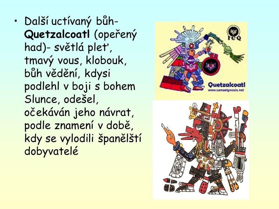 Další uctívaný bůh- Quetzalcoatl (opeřený had)- světlá pleť, tmavý vous, klobouk, bůh vědění, kdysi podlehl v boji s bohem Slunce, odešel, očekáván jeho návrat, podle znamení v době, kdy se vylodili španělští dobyvatelé