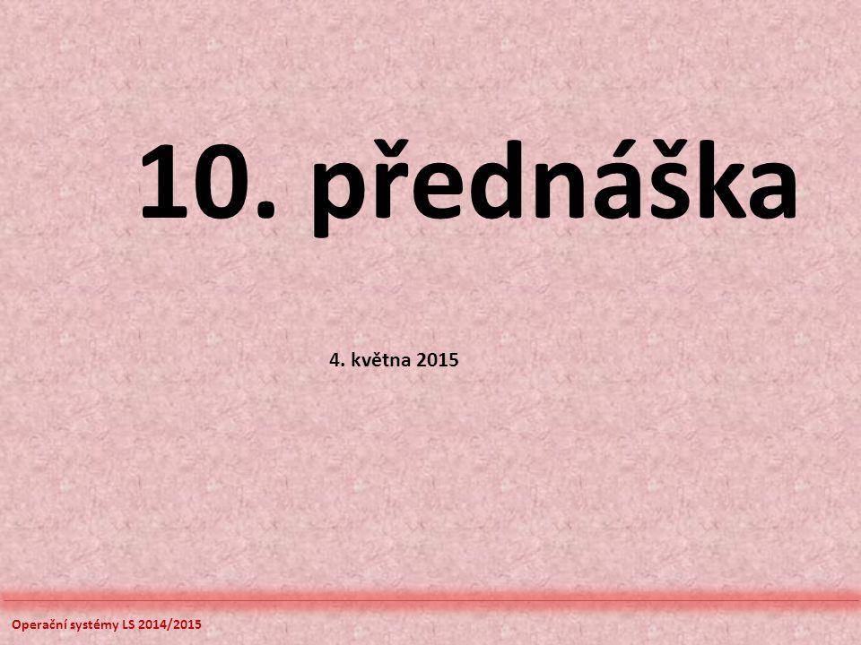 10. přednáška 4. května 2015 Operační systémy LS 2014/2015