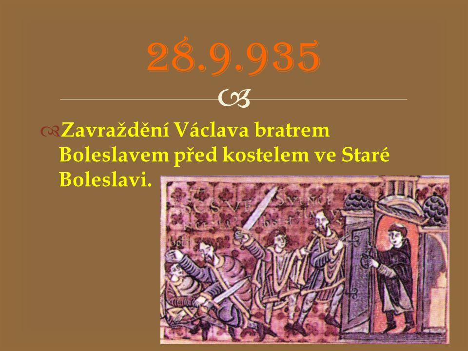 28.9.935 Zavraždění Václava bratrem Boleslavem před kostelem ve Staré Boleslavi.