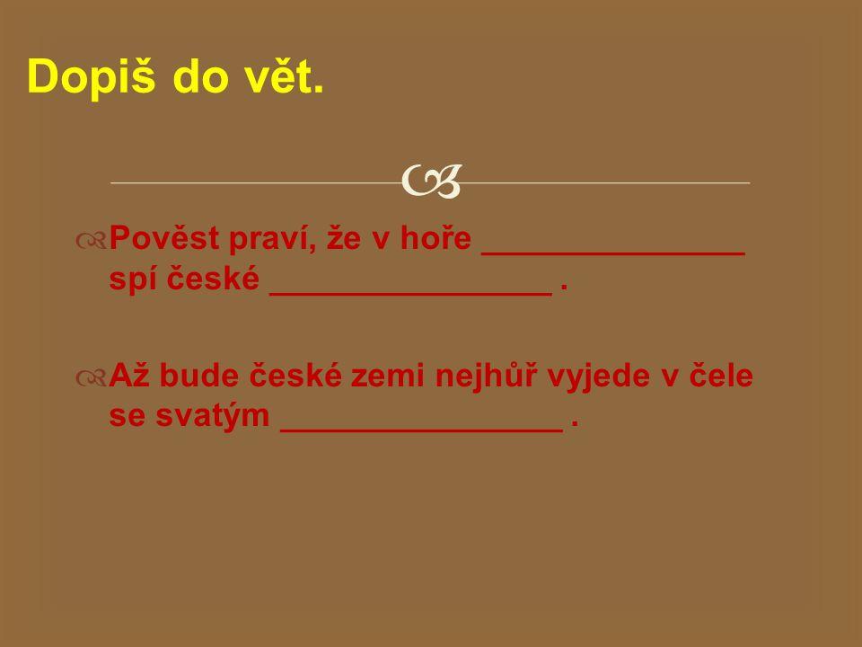 Dopiš do vět. Pověst praví, že v hoře ______________ spí české _______________ .