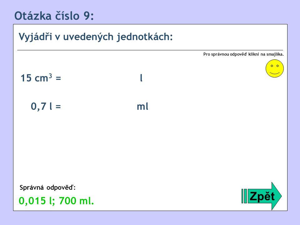 Otázka číslo 9: Zpět Vyjádři v uvedených jednotkách: 15 cm3 = l