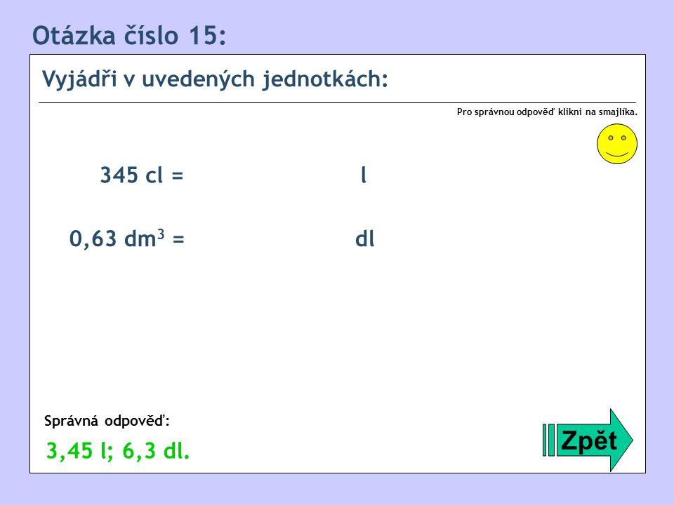 Otázka číslo 15: Zpět Vyjádři v uvedených jednotkách: 345 cl = l