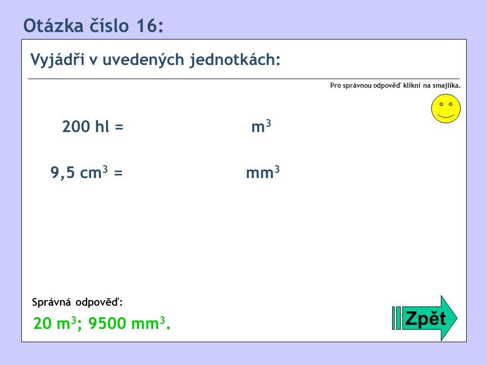 Otázka číslo 16: Zpět Vyjádři v uvedených jednotkách: 200 hl = m3