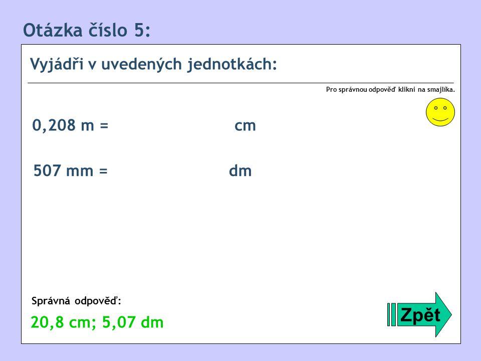 Otázka číslo 5: Zpět Vyjádři v uvedených jednotkách: 0,208 m = cm