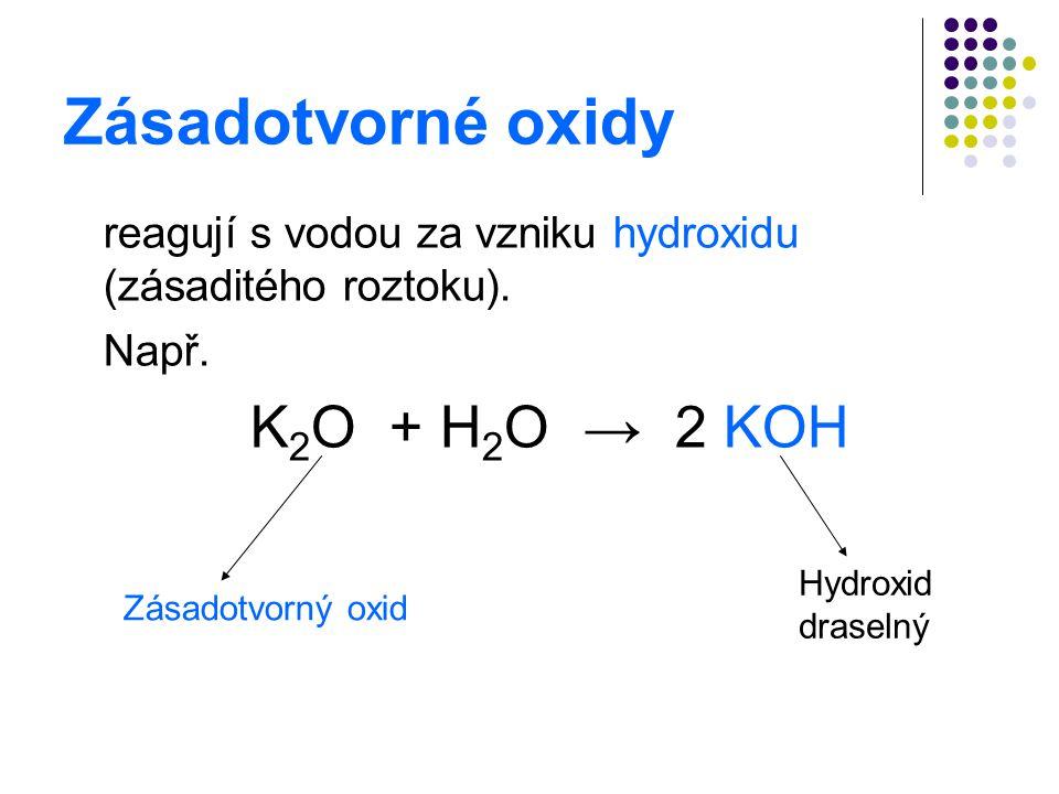 Zásadotvorné oxidy reagují s vodou za vzniku hydroxidu (zásaditého roztoku). Např. K2O + H2O → 2 KOH.