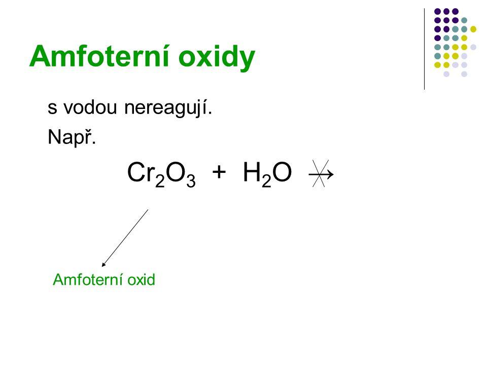 Amfoterní oxidy s vodou nereagují. Např. Cr2O3 + H2O → Amfoterní oxid