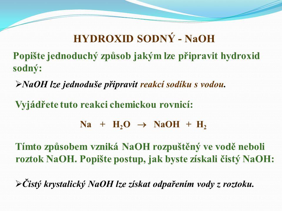 HYDROXID SODNÝ - NaOH Popište jednoduchý způsob jakým lze připravit hydroxid. sodný: NaOH lze jednoduše připravit reakcí sodíku s vodou.