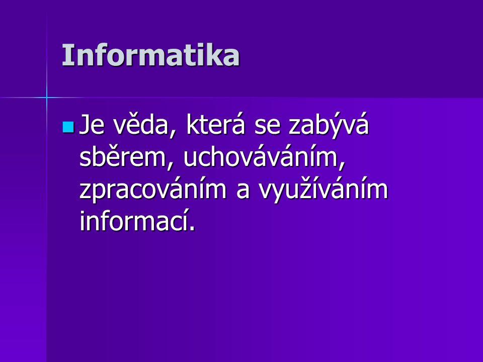 Informatika Je věda, která se zabývá sběrem, uchováváním, zpracováním a využíváním informací.