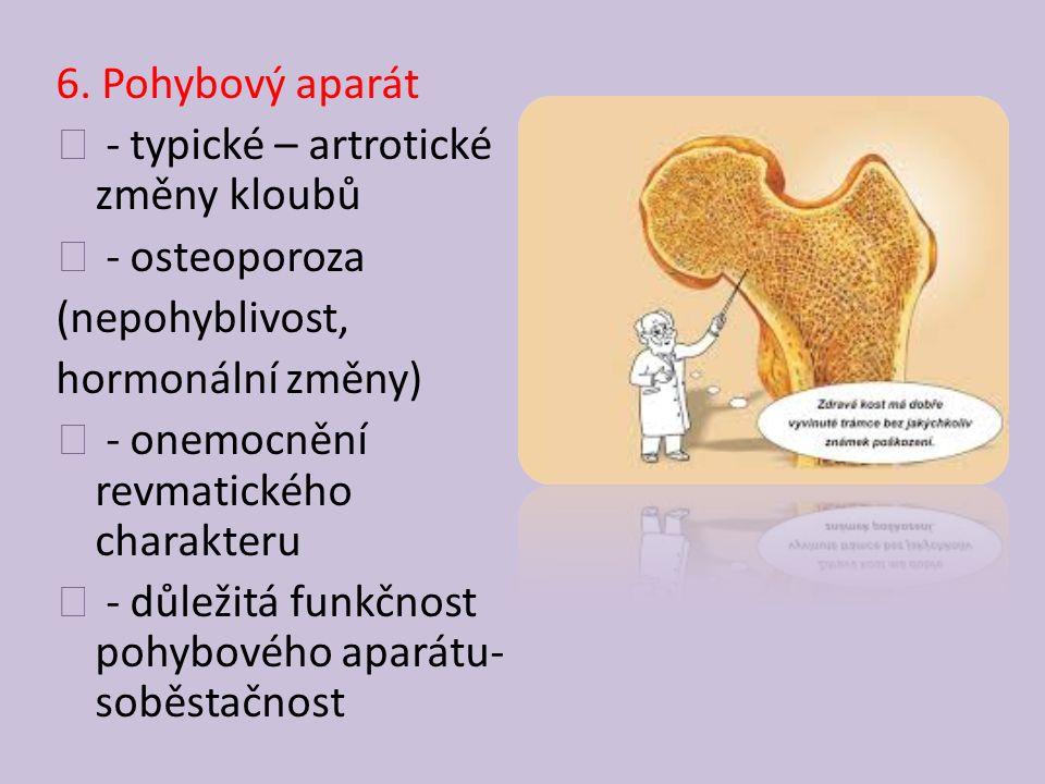 6. Pohybový aparát - typické – artrotické změny kloubů. - osteoporoza. (nepohyblivost, hormonální změny)