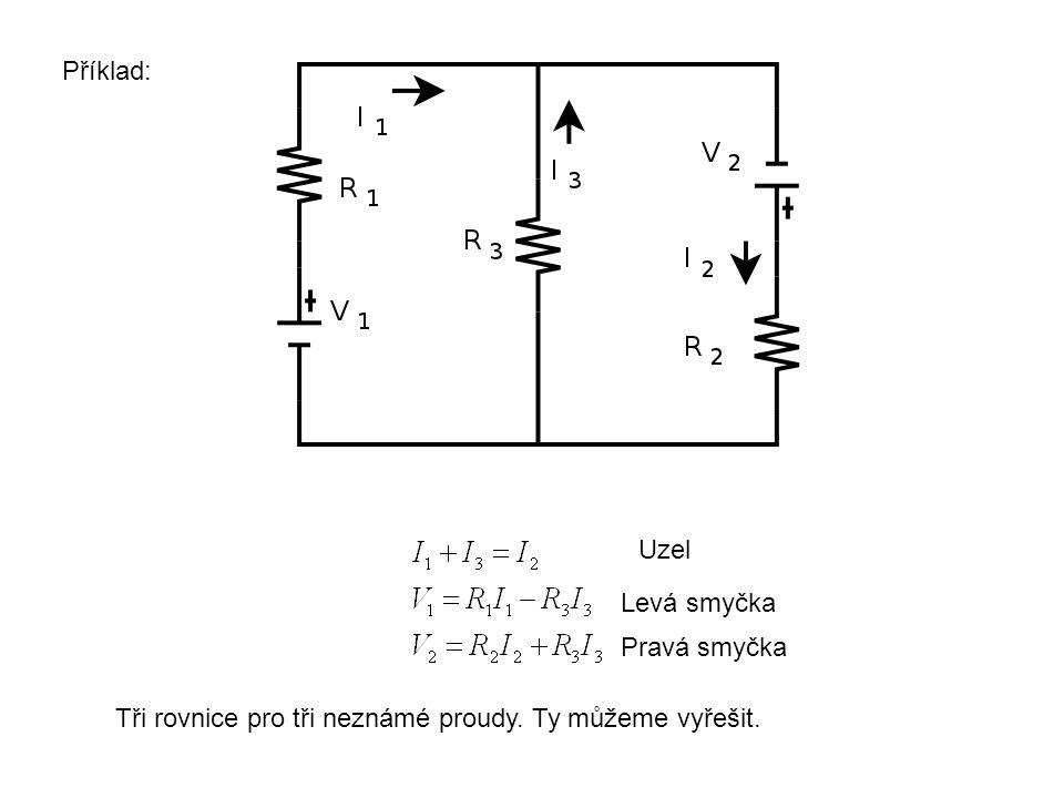 Příklad: Uzel Levá smyčka Pravá smyčka Tři rovnice pro tři neznámé proudy. Ty můžeme vyřešit.