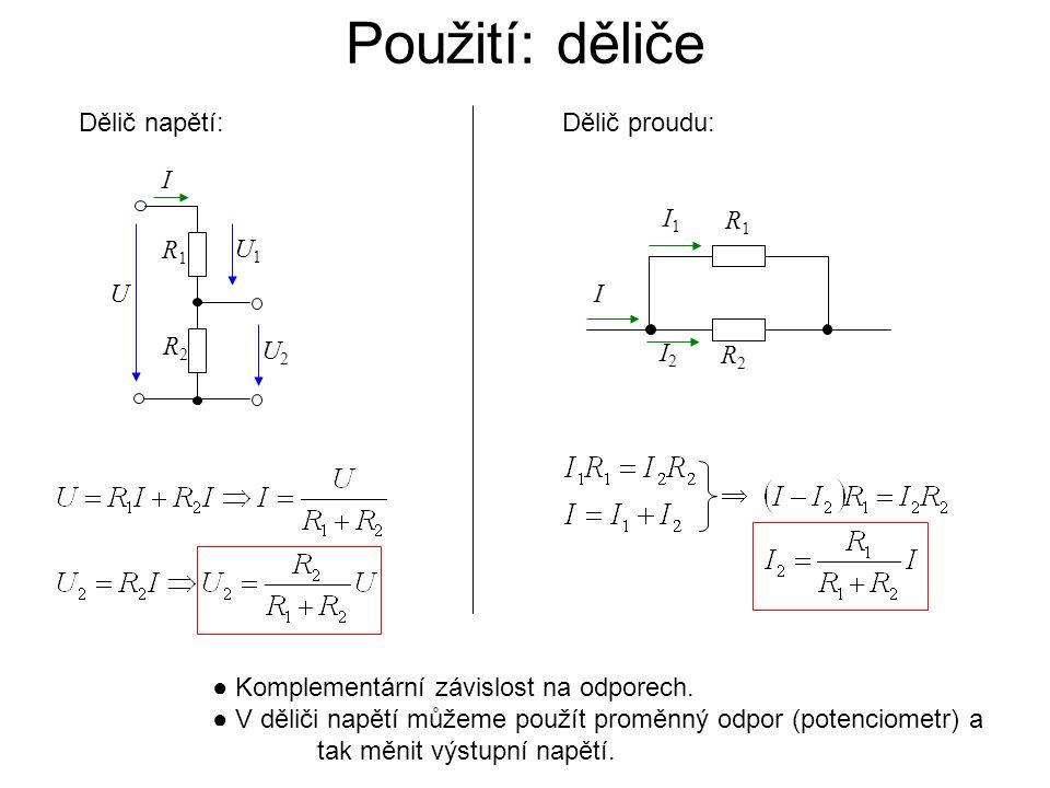 Použití: děliče Dělič napětí: Dělič proudu: R2 R1 U2 U1 I U I2 R1 R2 I