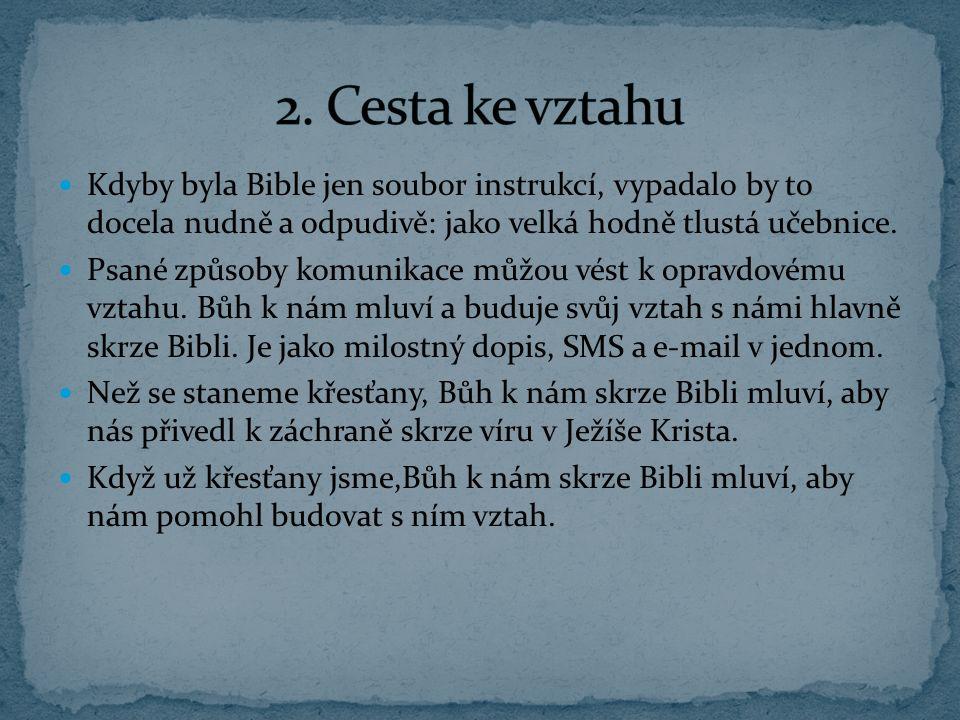 2. Cesta ke vztahu Kdyby byla Bible jen soubor instrukcí, vypadalo by to docela nudně a odpudivě: jako velká hodně tlustá učebnice.