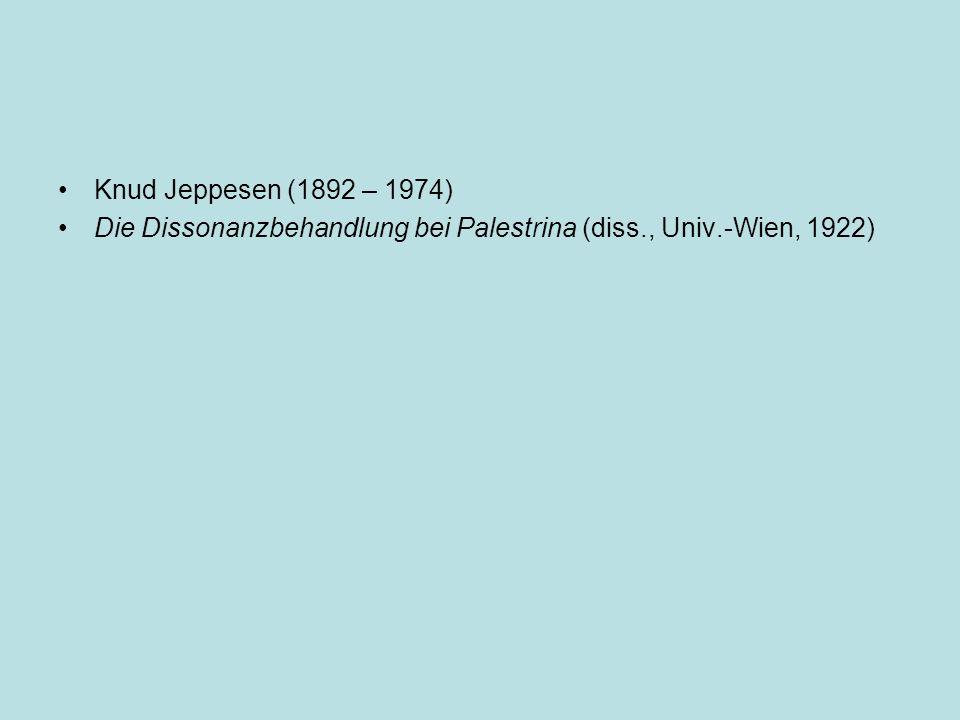 Knud Jeppesen (1892 – 1974) Die Dissonanzbehandlung bei Palestrina (diss., Univ.-Wien, 1922)