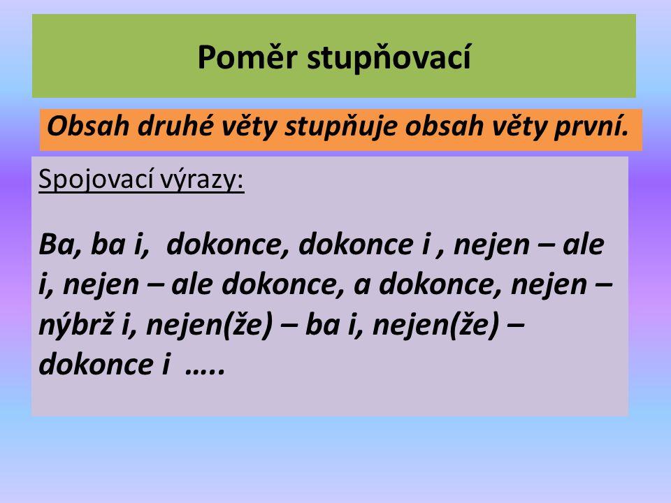 Poměr stupňovací Obsah druhé věty stupňuje obsah věty první. Spojovací výrazy: