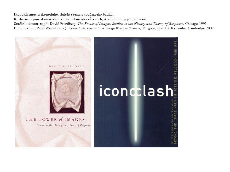 Ikonoklasmus a ikonodulie: důležitá témata současného bádání Rozlišení pojmů: ikonoklasmus – odmítání obrazů a soch, ikonodulie – jejich uctívání Studie k tématu, např.: David Freedberg, The Power of Images.