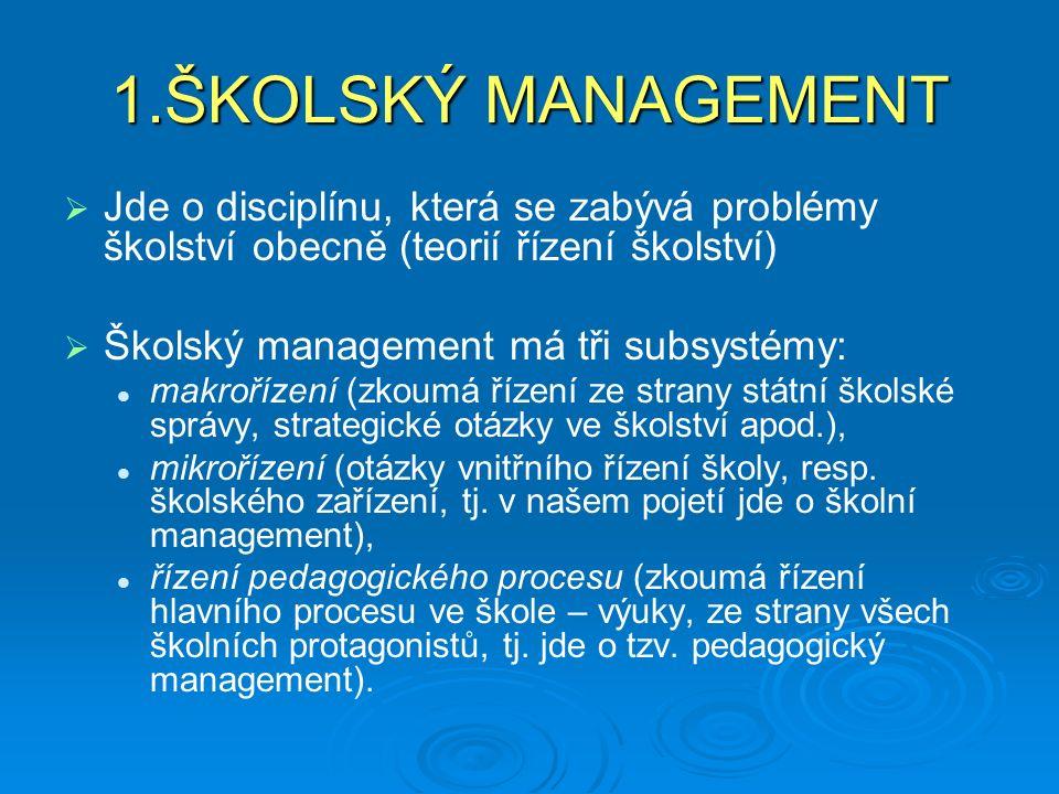 1.ŠKOLSKÝ MANAGEMENT Jde o disciplínu, která se zabývá problémy školství obecně (teorií řízení školství)