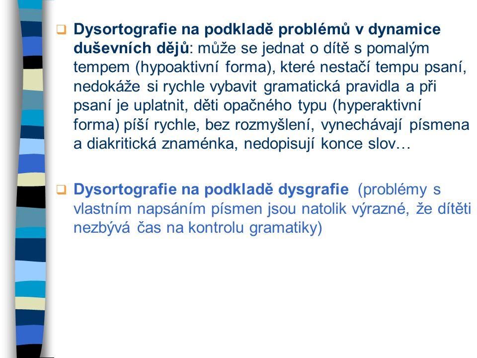 Dysortografie na podkladě problémů v dynamice duševních dějů: může se jednat o dítě s pomalým tempem (hypoaktivní forma), které nestačí tempu psaní, nedokáže si rychle vybavit gramatická pravidla a při psaní je uplatnit, děti opačného typu (hyperaktivní forma) píší rychle, bez rozmyšlení, vynechávají písmena a diakritická znaménka, nedopisují konce slov…